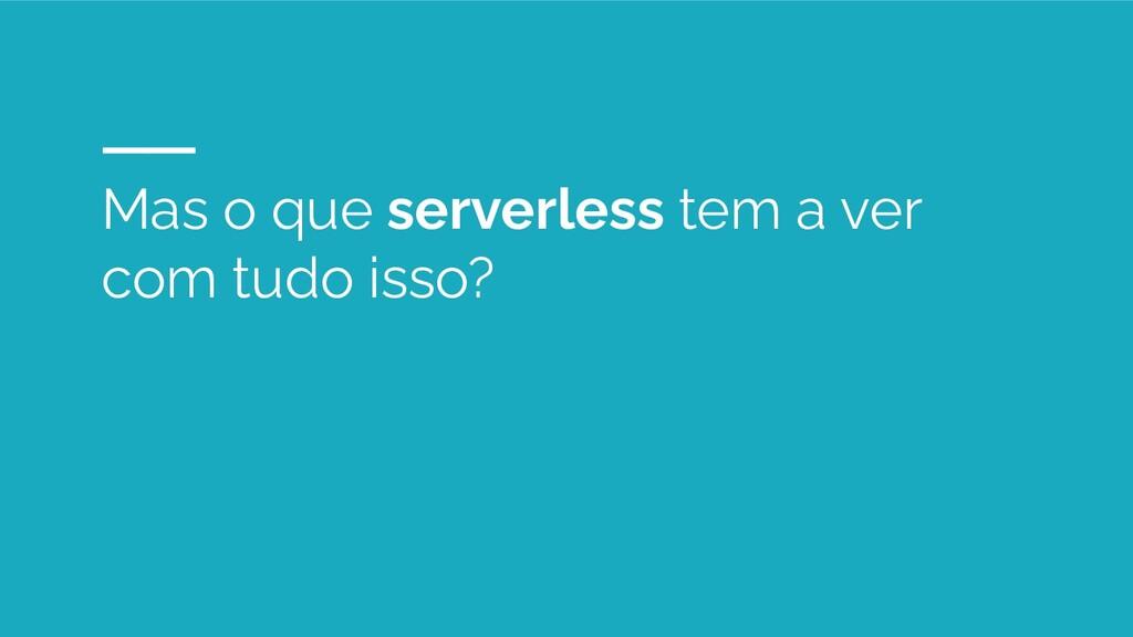 Mas o que serverless tem a ver com tudo isso?