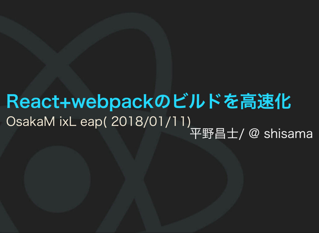 React+webpackのビルドを高速化 Osaka Mix Leap (2018/01/1...