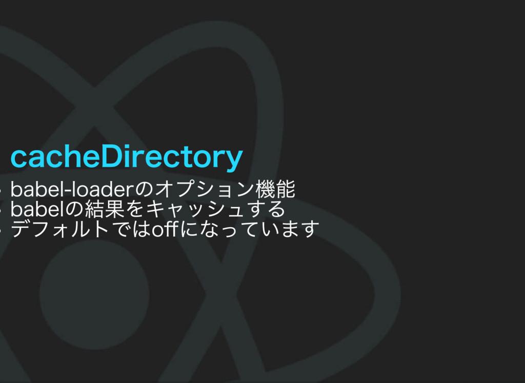 cacheDirectory babel‒loaderのオプション機能 babelの結果をキャ...