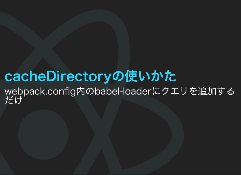 cacheDirectoryの使いかた webpack.config内のbabel‒loader...