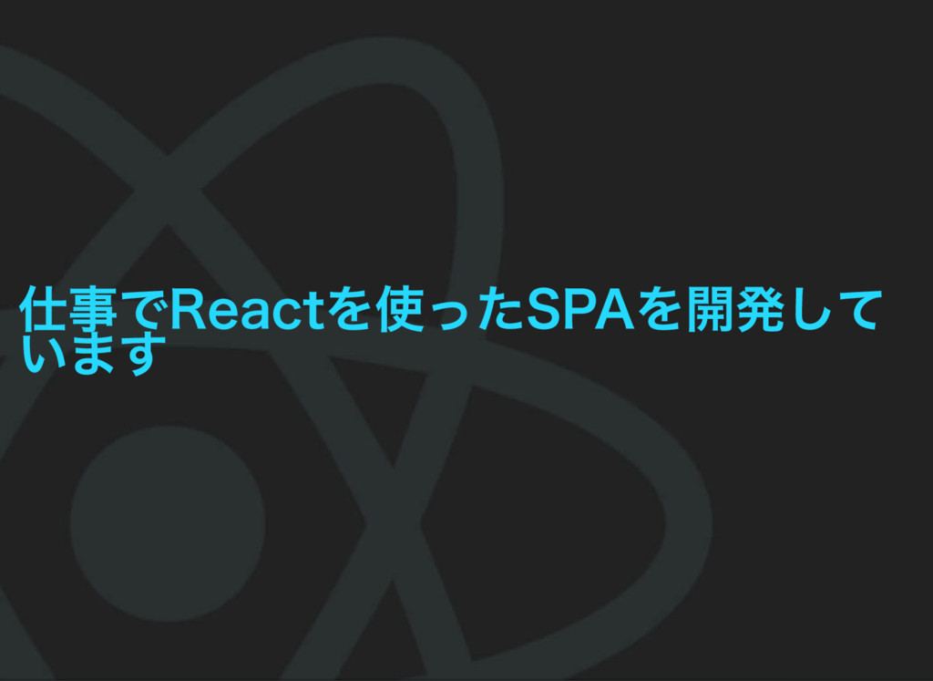 仕事でReactを使ったSPAを開発して います