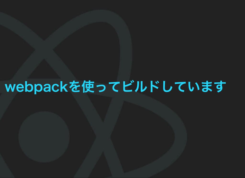 webpackを使ってビルドしています