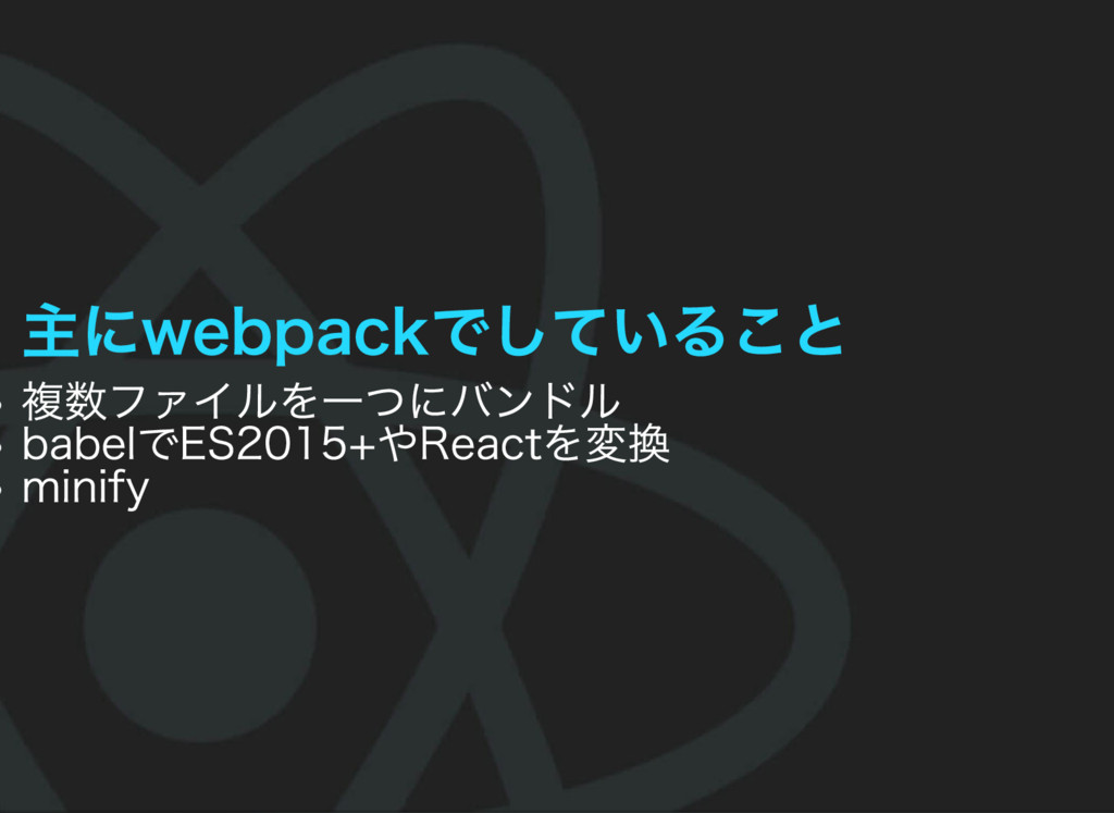 主にwebpackでしていること 複数ファイルを一つにバンドル babelでES2015+やR...