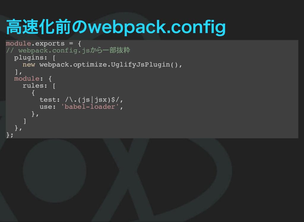 高速化前のwebpack.config module.exports = { // webpac...