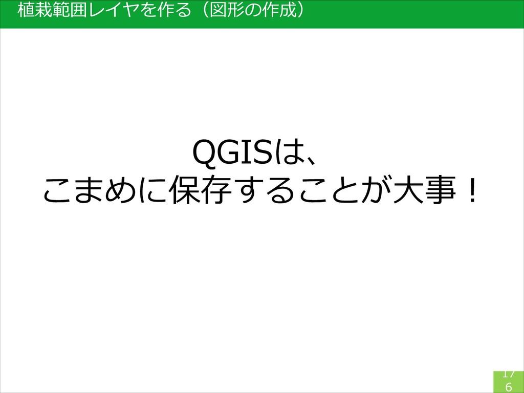 17 6 植栽範囲レイヤを作る(図形の作成) QGISは、 こまめに保存することが大事!