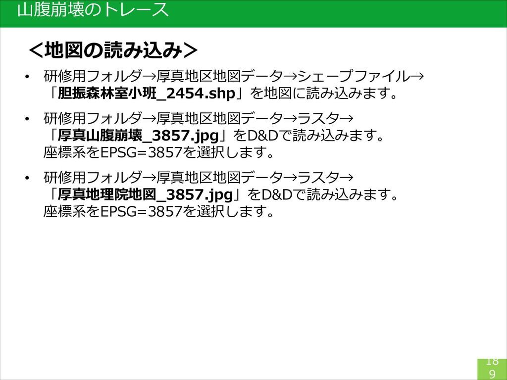 18 9 山腹崩壊のトレース • 研修用フォルダ→厚真地区地図データ→シェープファイル→ 「胆...