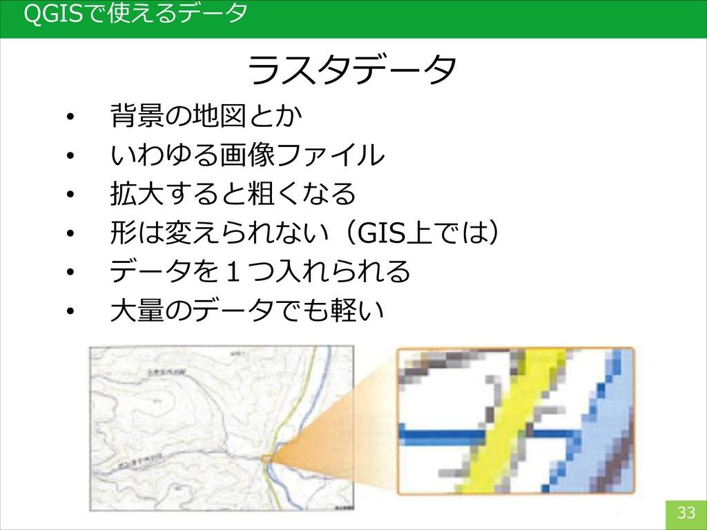 33 ラスタデータ QGISで使えるデータ • 背景の地図とか • いわゆる画像ファイル • ...