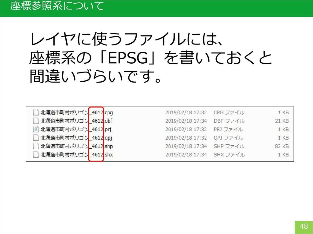 座標参照系について 48 レイヤに使うファイルには、 座標系の「EPSG」を書いておくと 間違...