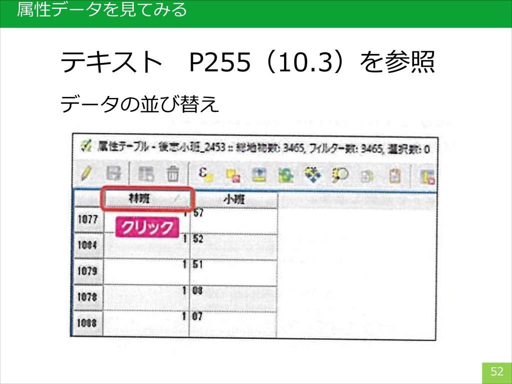 属性データを見てみる 52 データの並び替え テキスト P255(10.3)を参照