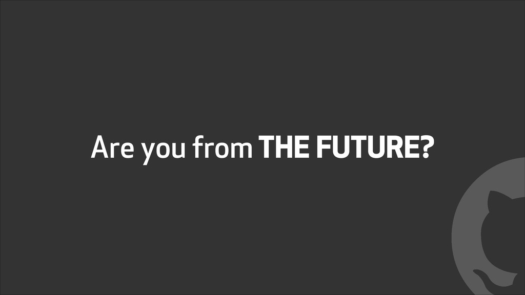 Are you from THE FUTURE? !