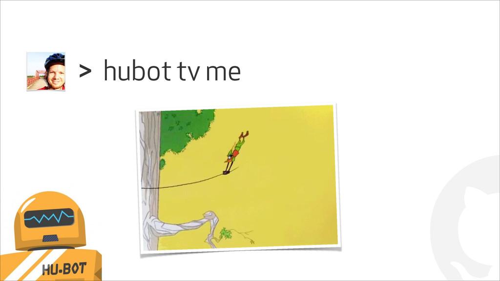 ! hubot tv me >