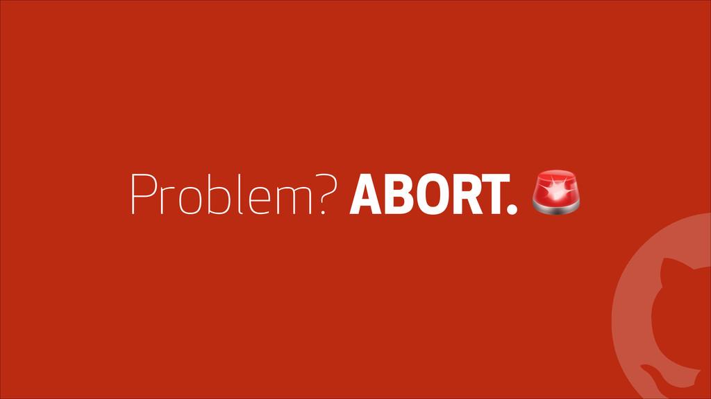! Problem? ABORT. '