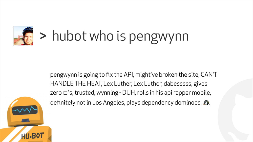 ! hubot who is pengwynn > pengwynn is going to ...