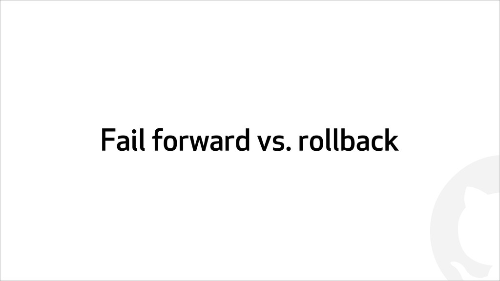 ! Fail forward vs. rollback