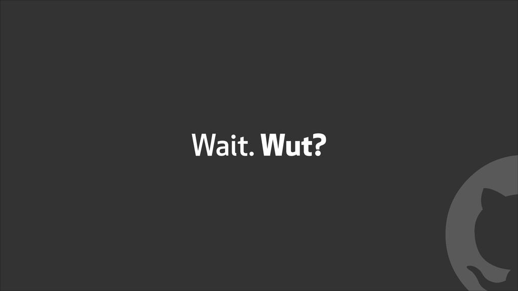 Wait. Wut? !