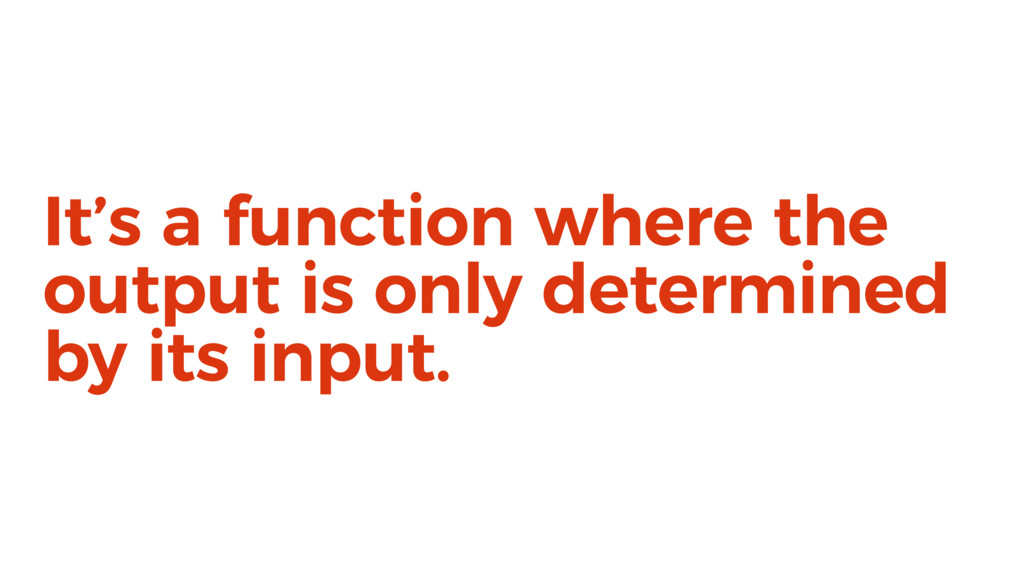 It's a function where the output is only determ...