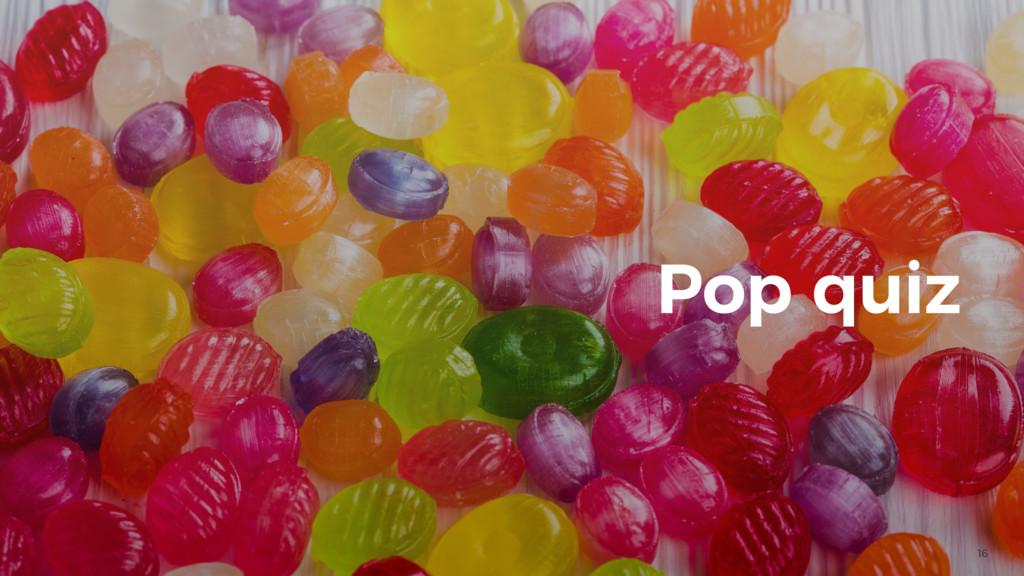 16 Pop quiz