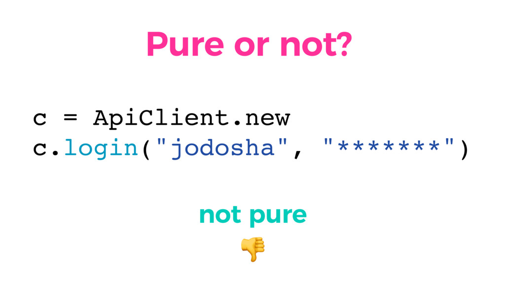 Pure or not? not pure  c = ApiClient.new c.logi...