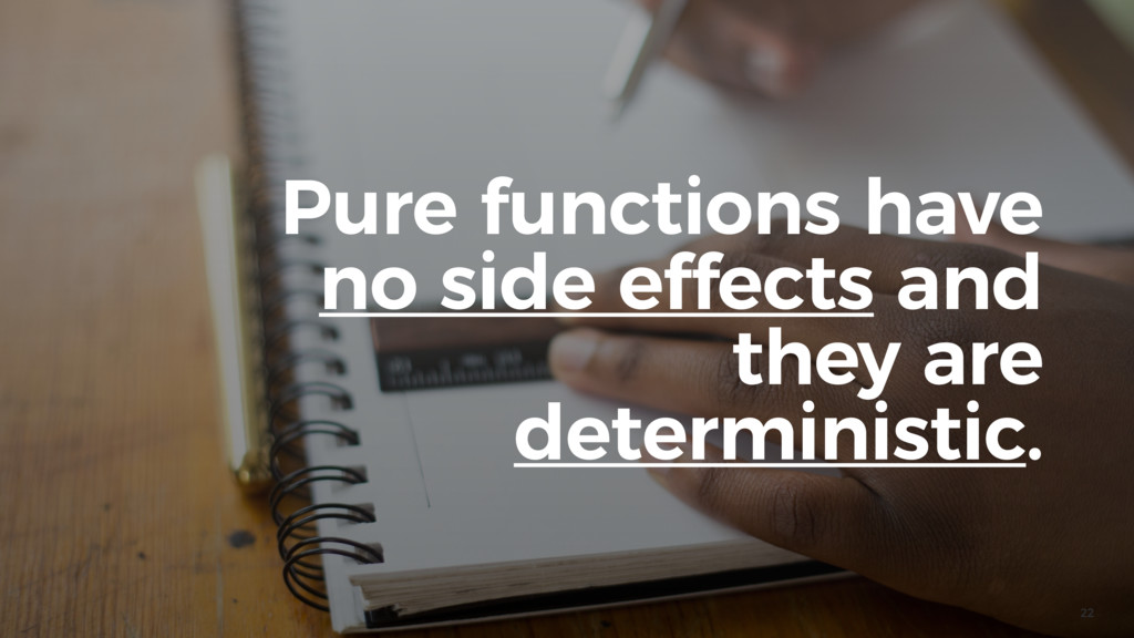 22 Pure functions have no side effects and they...