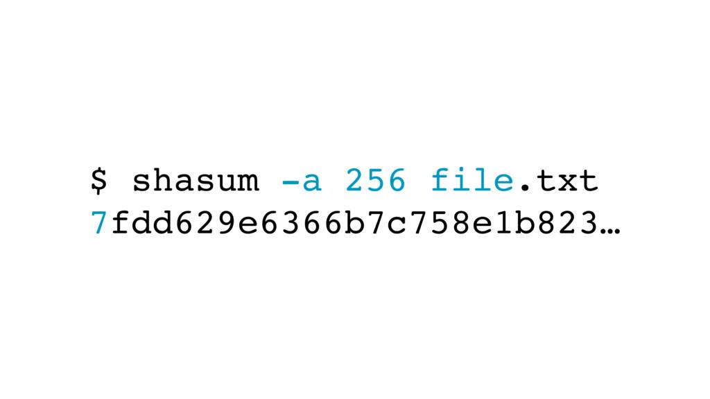 $ shasum -a 256 file.txt 7fdd629e6366b7c758e1b8...