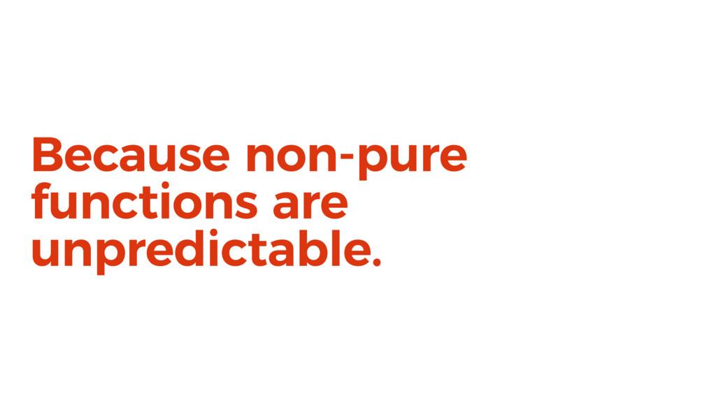Because non-pure functions are unpredictable.