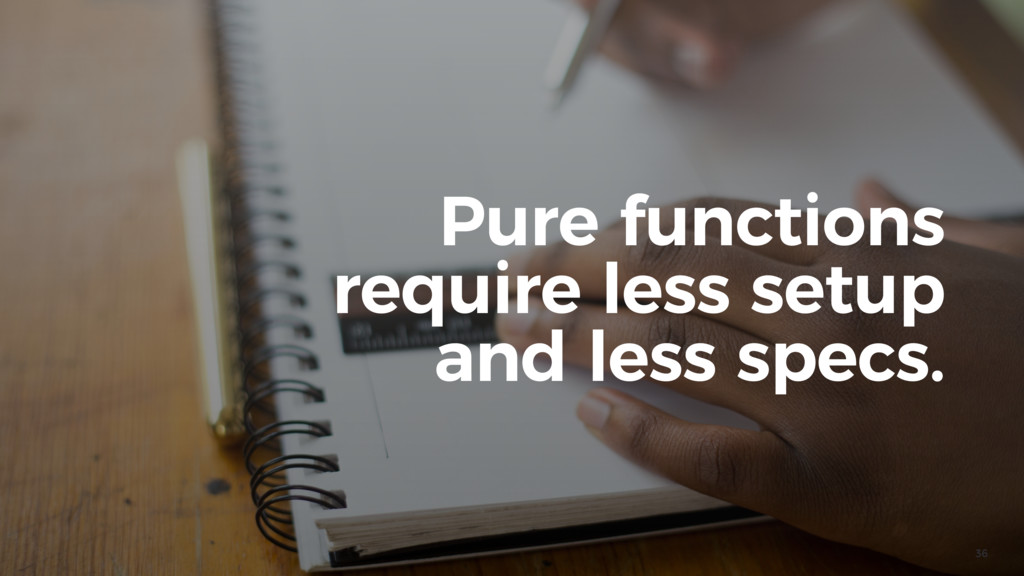 36 Pure functions require less setup and less s...