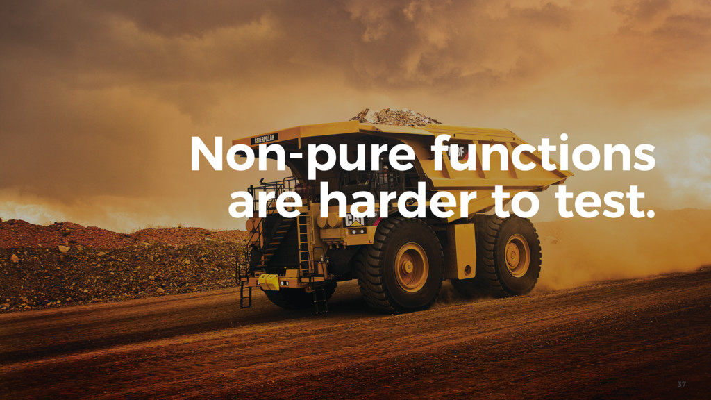 37 Non-pure functions are harder to test.