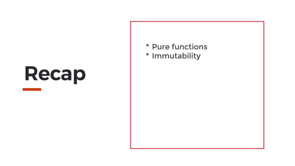 Recap * Pure functions * Immutability