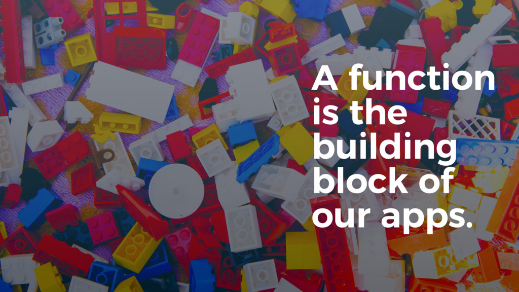 A function is the building block of our apps.