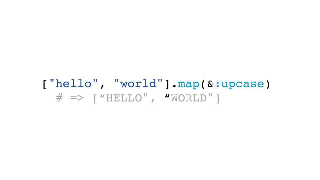 "[""hello"", ""world""].map(&:upcase) # => [""HELLO"",..."