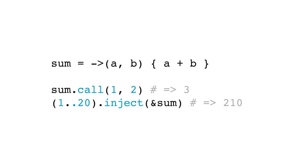 sum = ->(a, b) { a + b } sum.call(1, 2) # => 3 ...
