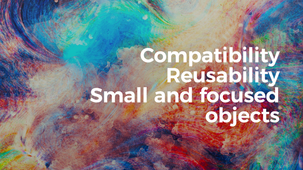 67 Compatibility Reusability Small and focused ...