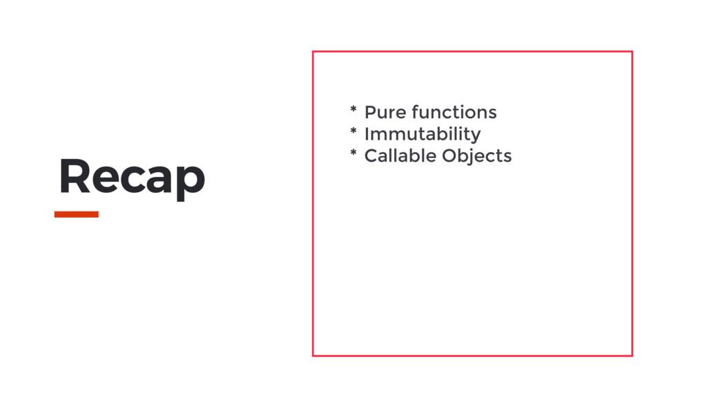 Recap * Pure functions * Immutability * Callabl...