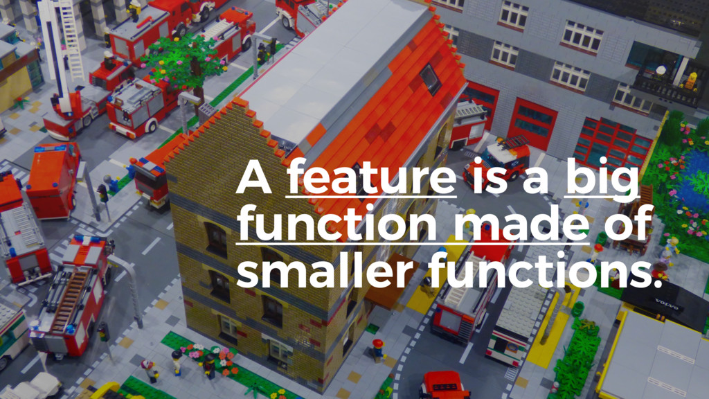 A feature is a big function made of smaller fun...