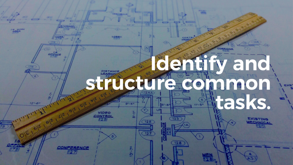 79 Identify and structure common tasks.