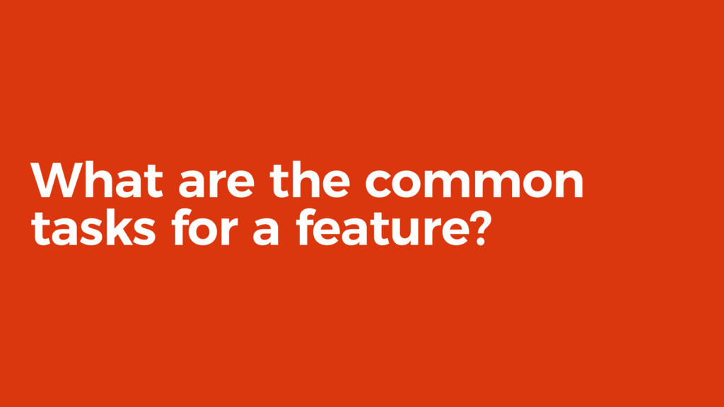 What are the common tasks for a feature?