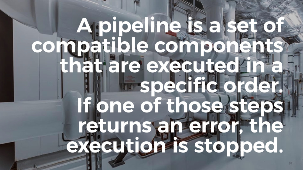 97 A pipeline is a set of compatible components...