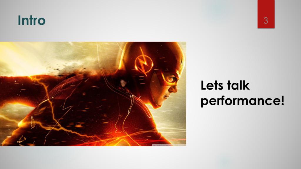 Intro Lets talk performance! 3