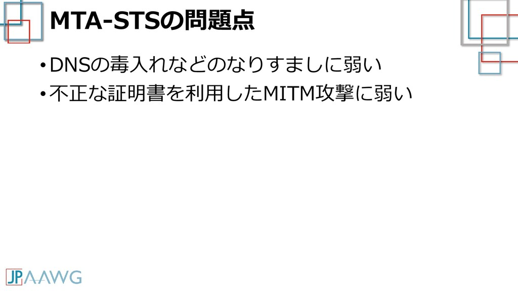 MTA-STSの問題点 • DNSの毒入れなどのなりすましに弱い • 不正な証明書を利用したM...