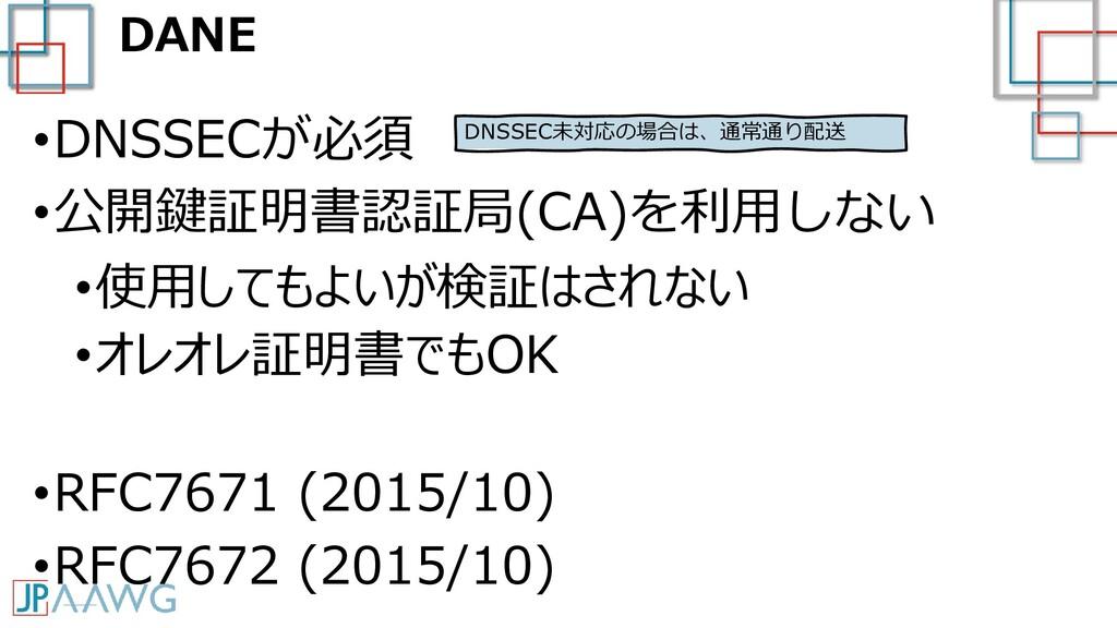 DANE •DNSSECが必須 •公開鍵証明書認証局(CA)を利用しない •使用してもよいが検...