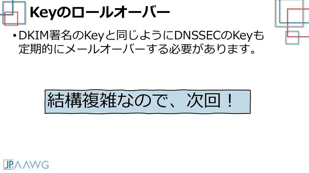 Keyのロールオーバー •DKIM署名のKeyと同じようにDNSSECのKeyも 定期的にメー...
