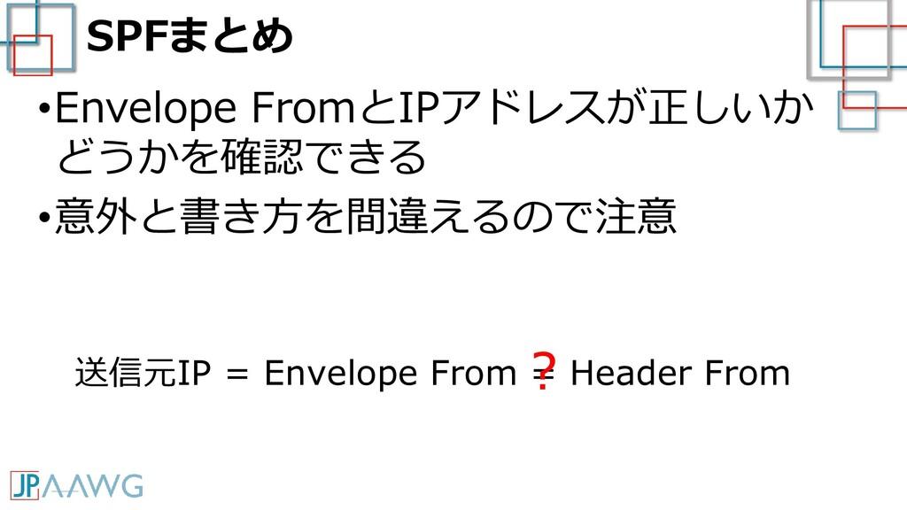 SPFまとめ •Envelope FromとIPアドレスが正しいか どうかを確認できる •意外...