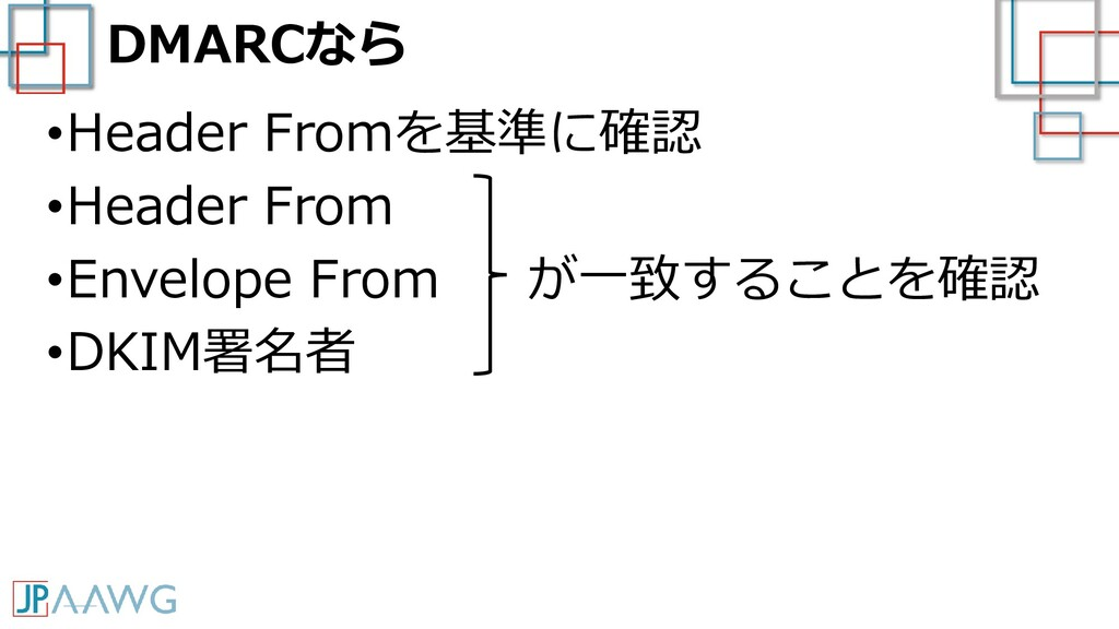 DMARCなら •Header Fromを基準に確認 •Header From •Envelo...