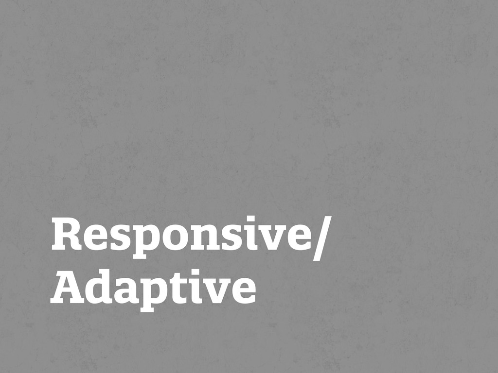 Responsive/ Adaptive