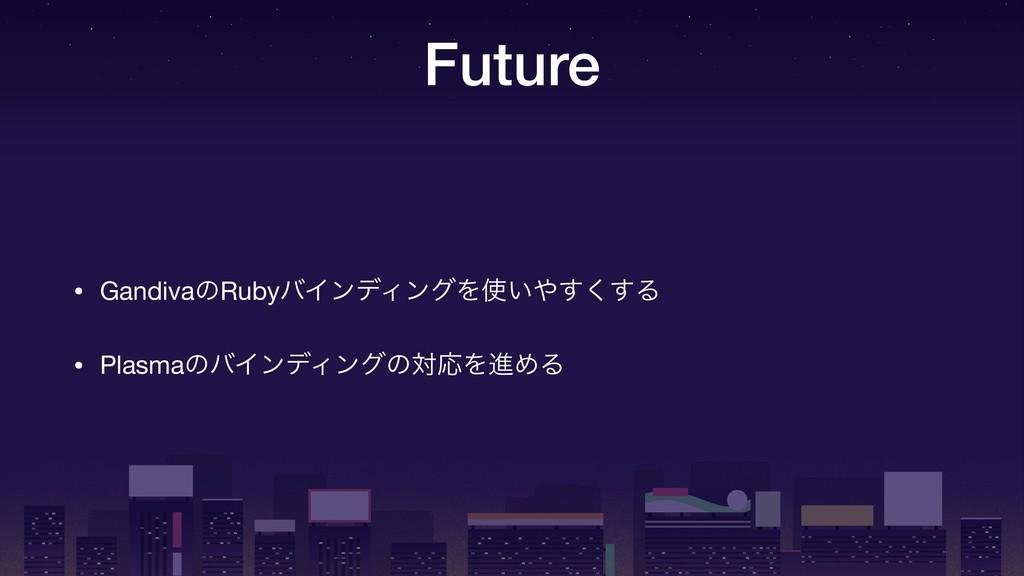 Future • GandivaͷRubyόΠϯσΟϯάΛ͍͘͢͢Δ  • Plasmaͷ...