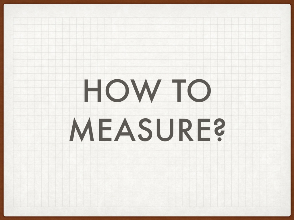 HOW TO MEASURE?