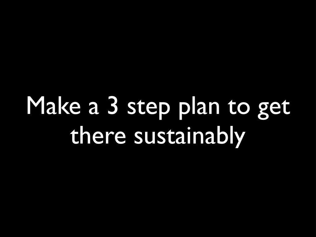 Make a 3 step plan to get there sustainably