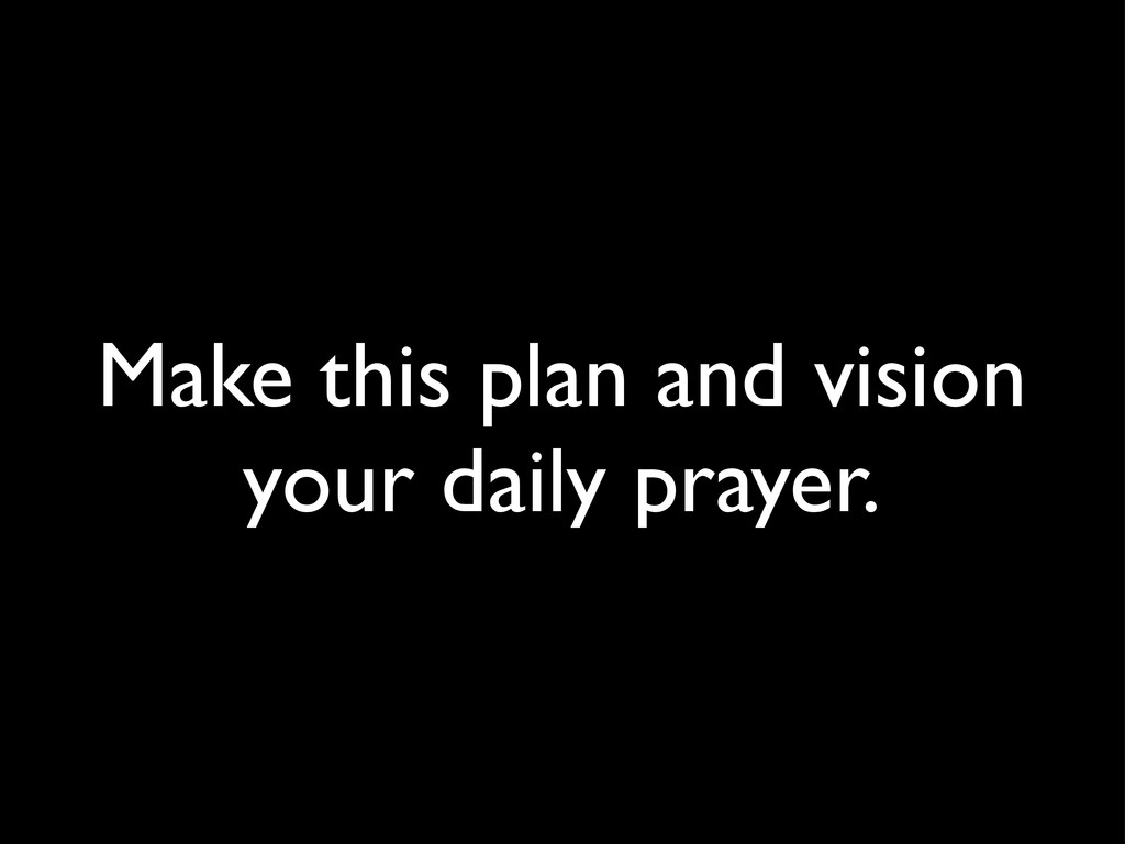 Make this plan and vision your daily prayer.