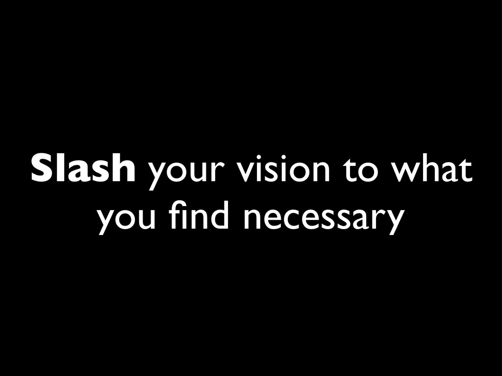 Slash your vision to what you find necessary