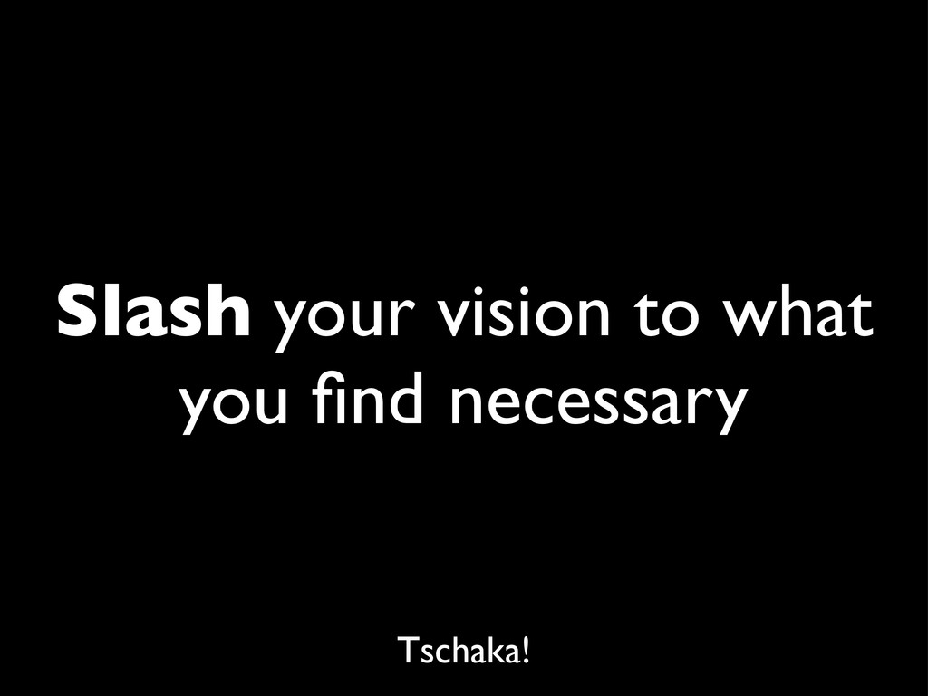 Slash your vision to what you find necessary Tsc...